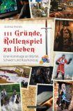 111 Gründe, Rollenspiel zu lieben: Eine Hommage an Würfel, Schwert und Raumanzug